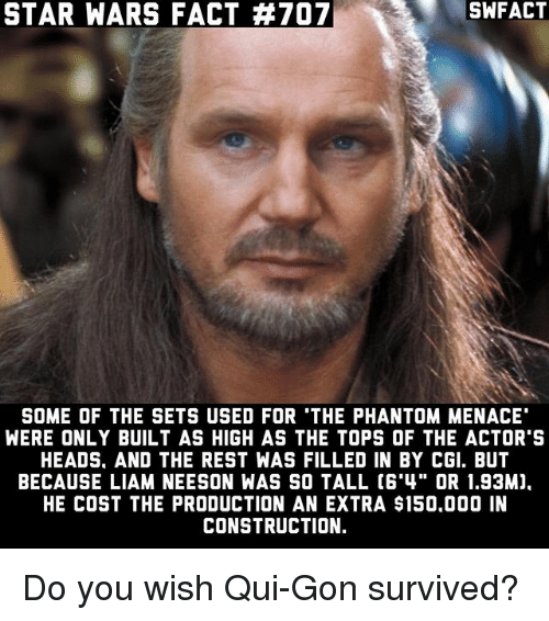 "the phantom menace: STAR WARS FACT #707  SOME OF THE SETS USED FOR 'THE PHANTOM MENACE  WERE ONLY BUILT AS HIGH AS THE TOPS OF THE ACTOR'S  HEADS. AND THE REST WAS FILLED IN BY CGI. BUT  BECAUSE LIAM NEESON WAS SO TALL C6'4"" OR 1.93M).  HE COST THE PRODUCTION AN EXTRA $150.000 IN  CONSTRUCTION. Do you wish Qui-Gon survived?"