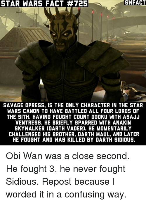 Obie: STAR WARS FACT #725  SAVAGE OPRESS. IS THE ONLY CHARACTER IN THE STAR  WARS CANON TO HAVE BATTLED ALL FOUR LORDS OF  THE SITH. HAVING FOUGHT COUNT DOOKU WITH ASAJJ  VENTRESS. HE BRIEFLY SPARRED WITH ANAKIN  SKYWALKER COARTH VADERJ. HE MOMENTARILY  CHALLENGED HIS BROTHER. DARTH MAUL. AND LATER  HE FOUGHT AND WAS KILLED BY DARTH SIDIOUS. Obi Wan was a close second. He fought 3, he never fought Sidious. Repost because I worded it in a confusing way.