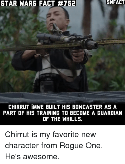 Memes, Star Wars, and Guardian: STAR WARS FACT #752  CHIRRUT IMWE BUILT HIS BONCASTER AS A  PART OF HIS TRAINING TO BECOME A GUARDIAN  OF THE WHILLS. Chirrut is my favorite new character from Rogue One. He's awesome.