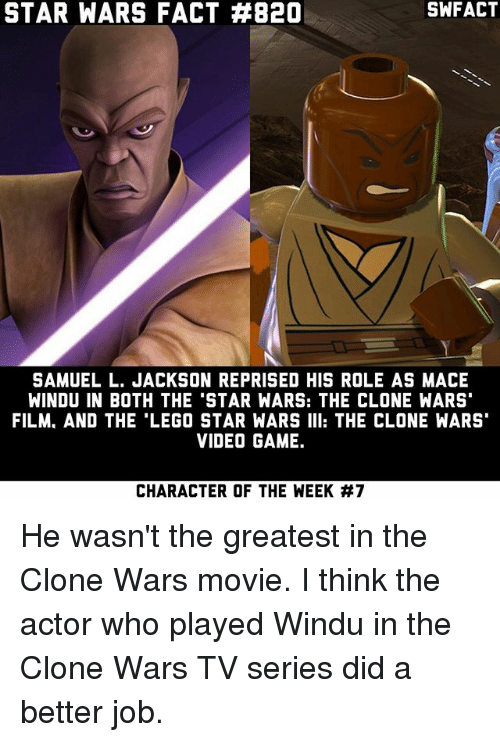 Lego, Mace Windu, and Memes: STAR WARS FACT #820  SAMUEL L. JACKSON REPRISED HIS ROLE AS MACE  WINDU IN BOTH THE 'STAR WARS: THE CLONE WARS'  FILM. AND THE LEGO STAR WARS III: THE CLONE WARS'  VIDEOGAME.  CHARACTER OF THE WEEK He wasn't the greatest in the Clone Wars movie. I think the actor who played Windu in the Clone Wars TV series did a better job.