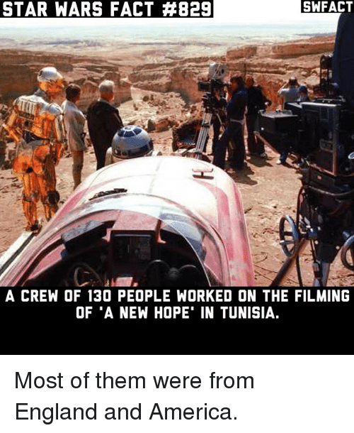"America, England, and Memes: STAR WARS FACT #829  A CREW OF 130 PEOPLE WORKED ON THE FILMING  OF ""A NEW HOPE' IN TUNISIA. Most of them were from England and America."