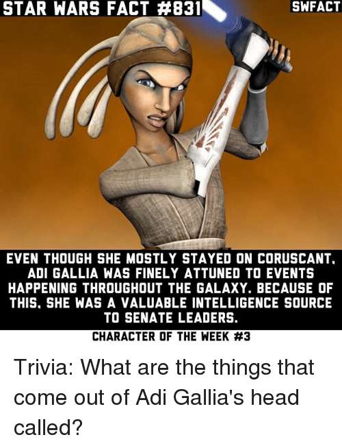 Head, Memes, and Star Wars: STAR WARS FACT #831  SWFACT  EVEN THOUGH SHE MOSTLY STAYED ON CORUSCANT.  ADI GALLIA WAS FINELY ATTUNED TO EVENTS  HAPPENING THROUGHOUT THE GALAXY. BECAUSE OF  THIS. SHE WAS A VALUABLE INTELLIGENCE SOURCE  TO SENATE LEADERS.  CHARACTER OF THE WEEK Trivia: What are the things that come out of Adi Gallia's head called?