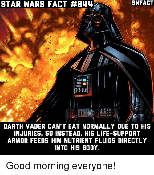 Darth Vader, Life, and Memes: STAR WARS FACT #844  DARTH VADER CAN'T EAT NORMALLY DUE TO HIS  INJURIES. SO INSTEAD. HIS LIFE-SUPPORT  ARMOR FEEDS HIM NUTRIENT FLUIDS DIRECTLY  INTO HIS BODY. Good morning everyone!