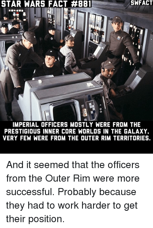 starly: STAR WARS FACT #881  SWFACT  h,  IMPERIAL OFFICERS MOSTLY WERE FROM THE  PRESTIGIOUS INNER CORE WORLDS IN THE GALAXY  VERY FEW WERE FROM THE OUTER RIM TERRITORIES. And it seemed that the officers from the Outer Rim were more successful. Probably because they had to work harder to get their position.