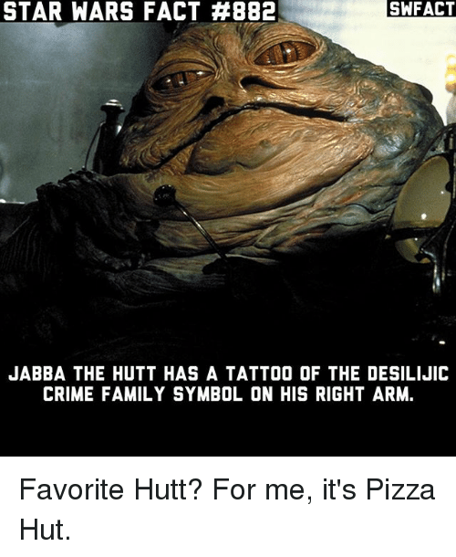 symbolism: STAR WARS FACT #882  SWFACT  JABBA THE HUTT HAS A TATTOO OF THE DESILIJIC  CRIME FAMILY SYMBOL ON HIS RIGHT ARM. Favorite Hutt? For me, it's Pizza Hut.