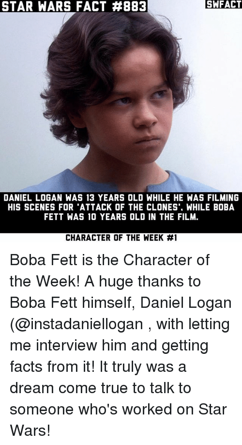 starly: STAR WARS FACT #883  SWFACT  DANIEL LOGAN WAS 13 YEARS OLD WHILE HE WAS FILMING  HIS SCENES FOR 'ATTACK OF THE CLONES'. WHILE BOBA  FETT WAS 10 YEARS OLD IN THE FILM  CHARACTER OF THE WEEK Boba Fett is the Character of the Week! A huge thanks to Boba Fett himself, Daniel Logan (@instadaniellogan , with letting me interview him and getting facts from it! It truly was a dream come true to talk to someone who's worked on Star Wars!