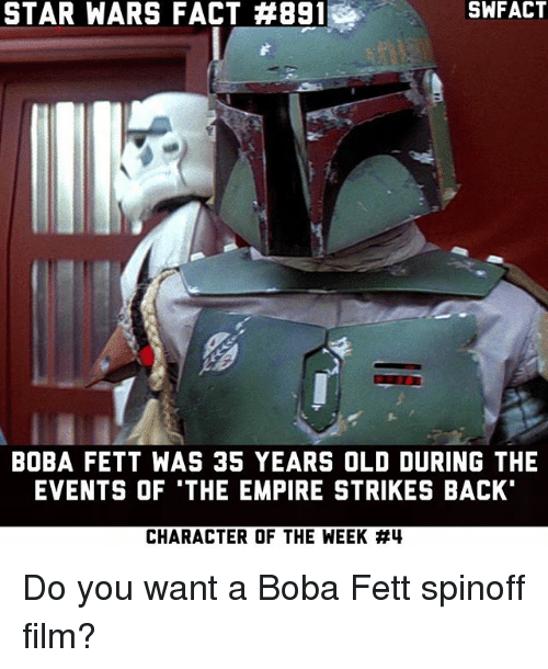 "empire strikes back: STAR WARS FACT #891  SWFACT  BOBA FETT WAS 35 YEARS OLD DURING THE  EVENTS OF 'THE EMPIRE STRIKES BACK""  CHARACTER OF THE WEEK Do you want a Boba Fett spinoff film?"