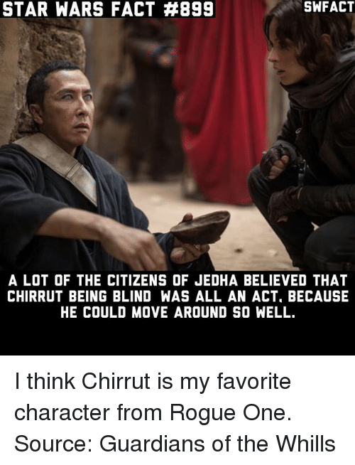 Memes, Star Wars, and Rogue: STAR WARS FACT #899  SWFACT  A LOT OF THE CITIZENS OF JEDHA BELIEVED THAT  CHIRRUT BEING BLIND WAS ALL AN ACT, BECAUSE  HE COULD MOVE AROUND SO WELL. I think Chirrut is my favorite character from Rogue One. Source: Guardians of the Whills