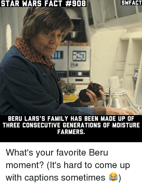 Family, Memes, and Star Wars: STAR WARS FACT #908  SWFACT  BERU LARS'S FAMILY HAS BEEN MADE UP OF  THREE CONSECUTIVE GENERATIONS OF MOISTURE  FARMERS. What's your favorite Beru moment? (It's hard to come up with captions sometimes 😂)