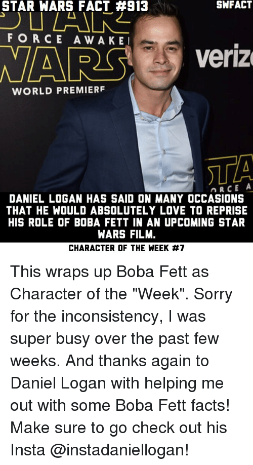 """past-few-weeks: STAR WARS FACT #913  SWFACT  FORCE AWAKE  NARS  Veriz  WORLD PREMIERF  STA  DANIEL LOGAN HAS SAID ON MANY OCCASIONS  THAT HE WOULD ABSOLUTELY LOVE TO REPRISE  HIS ROLE OF BOBA FETT IN AN UPCOMING STAR  WARS FILM.  CHARACTER OF THE WEEK This wraps up Boba Fett as Character of the """"Week"""". Sorry for the inconsistency, I was super busy over the past few weeks. And thanks again to Daniel Logan with helping me out with some Boba Fett facts! Make sure to go check out his Insta @instadaniellogan!"""
