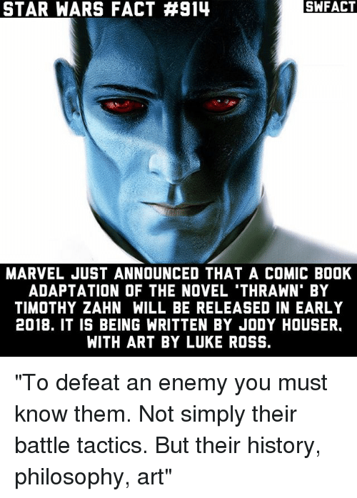 """novell: STAR WARS FACT #914  SWFACT  MARVEL JUST ANNOUNCED THAT A COMIC BOOK  ADAPTATION OF THE NOVEL 'THRAWN' BY  TIMOTHY ZAHN WILL BE RELEASED IN EARLY  2018. IT IS BEING WRITTEN BY JODY HOUSER.  WITH ART BY LUKE ROSS. """"To defeat an enemy you must know them. Not simply their battle tactics. But their history, philosophy, art"""""""