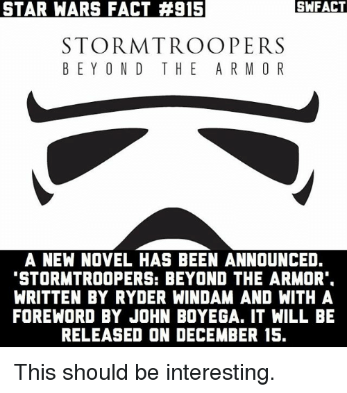 """novell: STAR WARS FACT #915  SWFACT  STORMTROOPERS  BEYOND THE ARM O R  A NEW NOVEL HAS BEEN ANNOUNCED.  """"STORMTROOPERS: BEYOND THE ARMOR  WRITTEN BY RYDER WINDAM AND WITH A  FOREWORD BY JOHN BOYEGA. IT WILL BE  RELEASED ON DECEMBER 15 This should be interesting."""