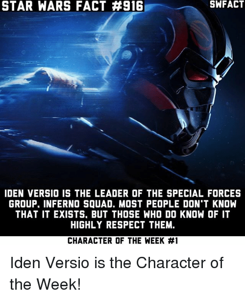 special forces: STAR WARS FACT #916  SWFACT  IDEN VERSIO IS THE LEADER OF THE SPECIAL FORCES  GROUP. INFERNO SQUAD. MOST PEOPLE DON'T KNOW  THAT IT EXISTS, BUT THOSE WHO DO KNOW OF IT  HIGHLY RESPECT THEM.  CHARACTER OF THE WEEK Iden Versio is the Character of the Week!