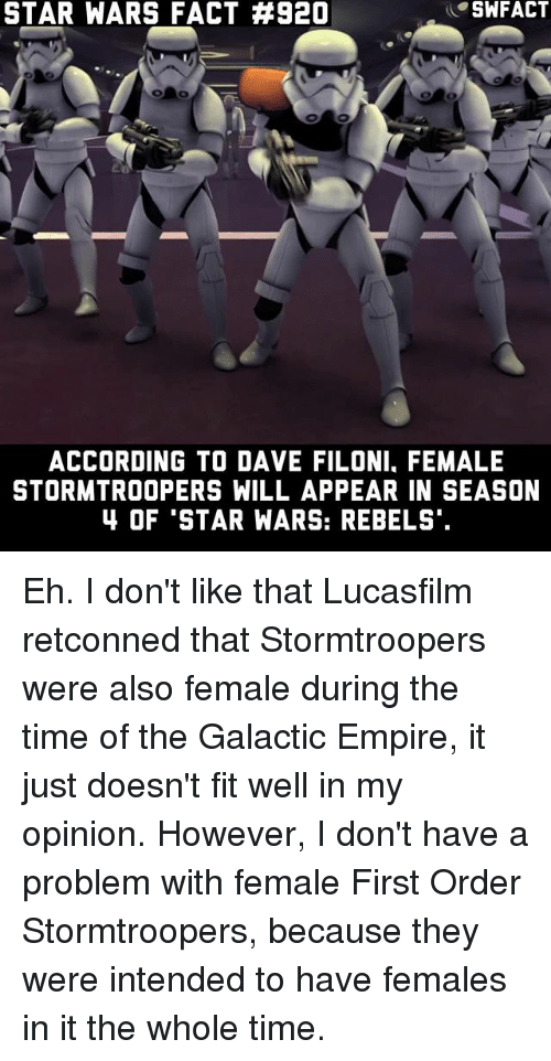 Empire, Memes, and Star Wars: STAR WARS FACT #920  SWFACT  ACCORDING TO DAVE FILONI, FEMALE  STORMTROOPERS WILL APPEAR IN SEASON  4 OF 'STAR WARS: REBELS Eh. I don't like that Lucasfilm retconned that Stormtroopers were also female during the time of the Galactic Empire, it just doesn't fit well in my opinion. However, I don't have a problem with female First Order Stormtroopers, because they were intended to have females in it the whole time.