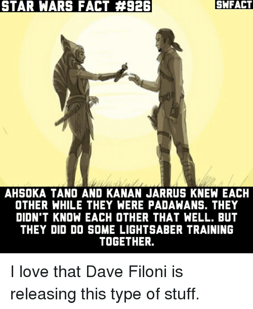 Kanan: STAR WARS FACT #926  SWFACT  AHSOKA TANO AND KANAN JARRUS KNEW EACH  OTHER WHILE THEY WERE PADAWANS. THEY  DIDN'T KNOW EACH OTHER THAT WELL. BUT  THEY DID DO SOME LIGHTSABER TRAINING  TOGETHER. I love that Dave Filoni is releasing this type of stuff.