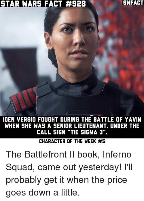 "Senioritis: STAR WARS FACT #928  SWFACT  IDEN VERSIO FOUGHT DURING THE BATTLE OF YAVIN  WHEN SHE WAS A SENIOR LIEUTENANT, UNDER THE  CALL SIGN ""TIE SIGMA 3"".  CHARACTER OF THE WEEK The Battlefront II book, Inferno Squad, came out yesterday! I'll probably get it when the price goes down a little."