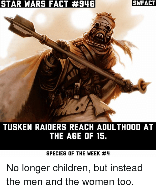 Children, Memes, and Star Wars: STAR WARS FACT  #946  SWFACT  TUSKEN RAIDERS REACH ADULTHOOD AT  THE AGE OF 15.  SPECIES OF THE WEEK No longer children, but instead the men and the women too.