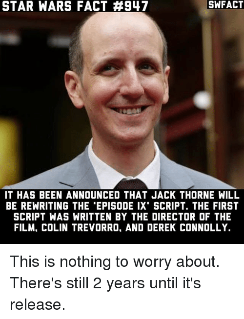 Memes, Star Wars, and Star: STAR WARS FACT #947  SWFACT  IT HAS BEEN ANNOUNCED THAT JACK THORNE WILL  BE REWRITING THE 'EPISODE IX' SCRIPT, THE FIRST  SCRIPT WAS WRITTEN BY THE DIRECTOR OF THE  FILM, COLIN TREVORRO, AND DEREK CONNOLLY. This is nothing to worry about. There's still 2 years until it's release.
