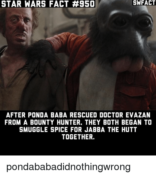 Doctor, Jabba the Hutt, and Memes: STAR WARS FACT #950  SWFACT  AFTER PONDA BABA RESCUED DOCTOR EVAZAN  FROM A BOUNTY HUNTER, THEY BOTH BEGAN TO  SMUGGLE SPICE FOR JABBA THE HUTT  TOGETHER. pondababadidnothingwrong