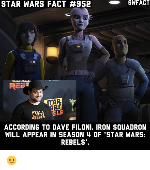 "Memes, Star Wars, and Star: STAR WARS FACT #952  -SWFACT  AR  it  STAR  WARS  ACCORDING TO DAVE FILONI, IRON SQUADRON  WILL APPEAR IN SEASON 4 OF 'STAR WARS:  REBELS"". 😐"