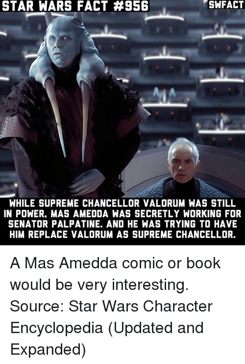 Memes, Star Wars, and Supreme: STAR WARS FACT #956  SWFACT  WHILE SUPREME CHANCELLOR VALORUM WAS STILL  IN POWER, MAS AMEDDA WAS SECRETLY WORKING FOR  SENATOR PALPATINE. AND HE WAS TRYING TO HAVE  HIM REPLACE VALORUM AS SUPREME CHANCELLOR. A Mas Amedda comic or book would be very interesting. Source: Star Wars Character Encyclopedia (Updated and Expanded)