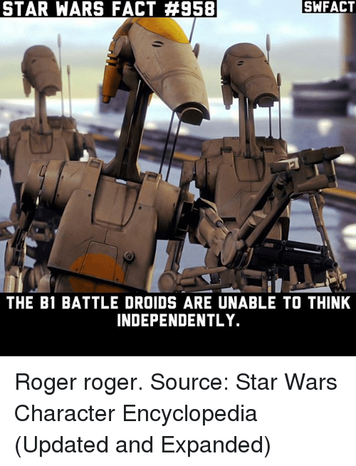 Memes, Roger, and Star Wars: STAR WARS FACT #958  SWFACT  THE B1 BATTLE DROIDS ARE UNABLE TO THINK  INDEPENDENTLY. Roger roger. Source: Star Wars Character Encyclopedia (Updated and Expanded)