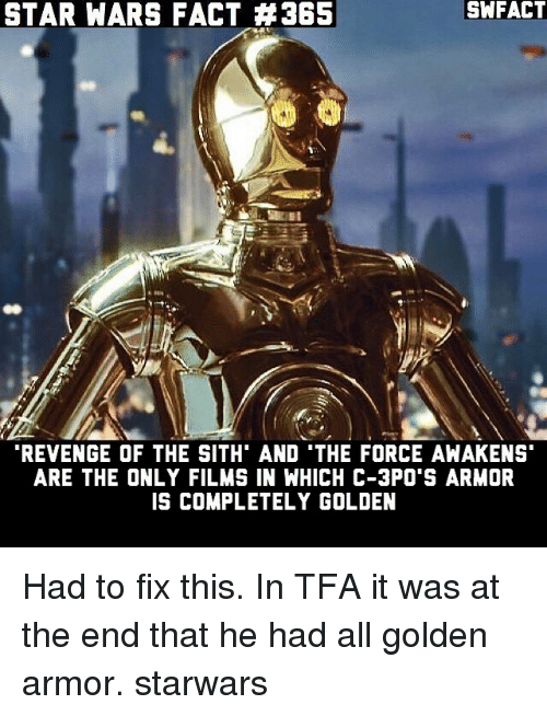Memes, Revenge, and Sith: STAR WARS FACT A 365  REVENGE OF THE SITH' AND THE FORCE AWAKENS  ARE THE ONLY FILMS IN WHICH C-3PO'S ARMOR  IS COMPLETELY GOLDEN Had to fix this. In TFA it was at the end that he had all golden armor. starwars