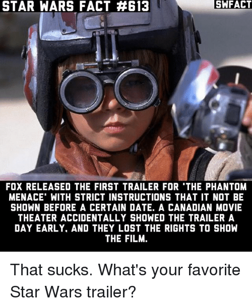 Memes, Star Wars, and Lost: STAR WARS FACT A613  SWFACT  FOX RELEASED THE FIRST TRAILER FOR THE PHANTOM  MENACE WITH STRICT INSTRUCTIONS THAT IT NOT BE  SHOWN BEFORE A CERTAIN DATE. A CANADIAN MOVIE  THEATER ACCIDENTALLY SHOWED THE TRAILER A  DAY EARLY. AND THEY LOST THE RIGHTS TO SHOW  THE FILM. That sucks. What's your favorite Star Wars trailer?
