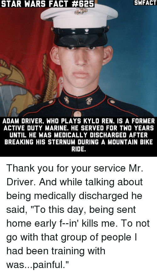 "Adam Driver: STAR WARS FACT A625  ADAM DRIVER. WHO PLAYS KYLO REN. IS A FORMER  ACTIVE DUTY MARINE. HE SERVED FOR TWO YEARS  UNTIL HE WAS MEDICALLY DISCHARGED AFTER  BREAKING HIS STERNUM DURING A MOUNTAIN BIKE  RIDE. Thank you for your service Mr. Driver. And while talking about being medically discharged he said, ""To this day, being sent home early f--in' kills me. To not go with that group of people I had been training with was...painful."""