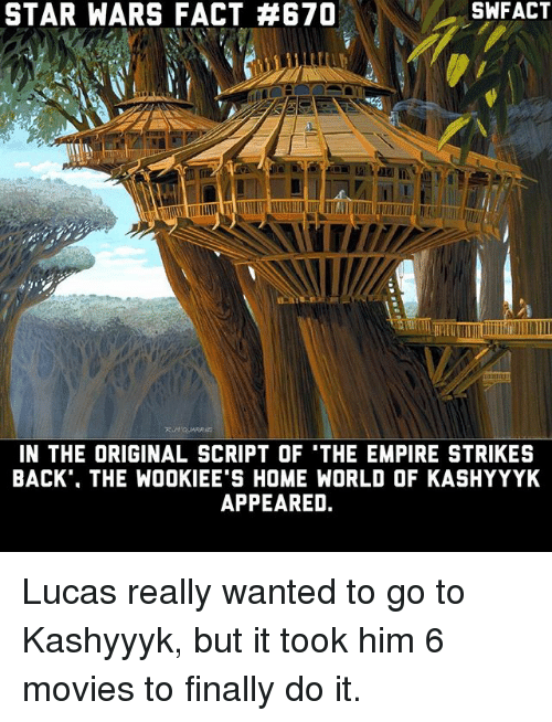 empire strikes back: STAR WARS FACT AB670  IN THE ORIGINAL SCRIPT OF 'THE EMPIRE STRIKES  BACK THE WOOKIEE'S HOME WORLD OF KASHYYYK  APPEARED. Lucas really wanted to go to Kashyyyk, but it took him 6 movies to finally do it.