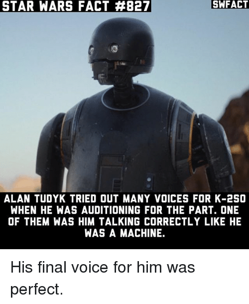 Memes, Star Wars, and Star: STAR WARS FACT FEB27  SWFACT  ALAN TUDYK TRIED OUT MANY VOICES FOR K-2SO  WHEN HE WAS AUDITIONING FOR THE PART. ONE  OF THEM WAS HIM TALKING CORRECTLY LIKE HE  WAS A MACHINE. His final voice for him was perfect.