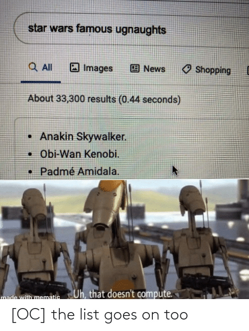 Padme Amidala: star wars famous ugnaughts  Q Al  O Images  O Shopping  News  About 33,300 results (0.44 seconds)  • Anakin Skywalker.  • Obi-Wan Kenobi.  • Padmé Amidala.  Uh, that doesn't compute.  made with mematic [OC] the list goes on too