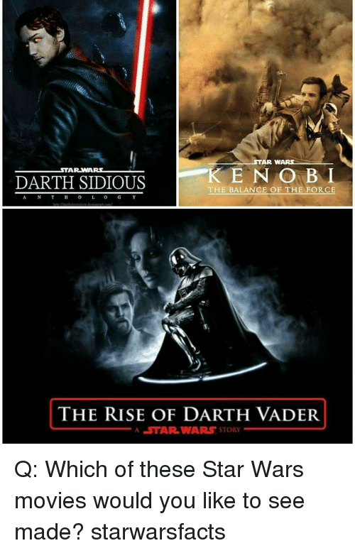 Darth Vader, Memes, and Movies: STAR WARS  K E N GO BNI  THE BALANCE OF THE FORCE  STAR WARS  DARTH SIDIOUS  THE RISE OF DARTH VADER  A STAR WARS STORY Q: Which of these Star Wars movies would you like to see made? starwarsfacts