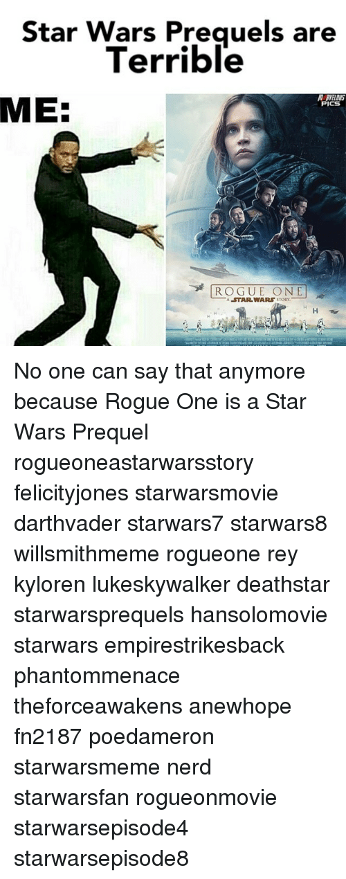 Star Wars Prequel: Star Wars Preguels are  Terrible  MEE  PICS  ROGUE ONE  STAR WARS STORY. No one can say that anymore because Rogue One is a Star Wars Prequel rogueoneastarwarsstory felicityjones starwarsmovie darthvader starwars7 starwars8 willsmithmeme rogueone rey kyloren lukeskywalker deathstar starwarsprequels hansolomovie starwars empirestrikesback phantommenace theforceawakens anewhope fn2187 poedameron starwarsmeme nerd starwarsfan rogueonmovie starwarsepisode4 starwarsepisode8