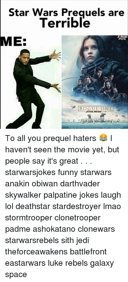 Jedi, Memes, and Sith: Star Wars Prequels are  Terrible  EE  PICS  ROGUE ONE  A STAR WARS  STORY To all you prequel haters 😂 I haven't seen the movie yet, but people say it's great . . . starwarsjokes funny starwars anakin obiwan darthvader skywalker palpatine jokes laugh lol deathstar stardestroyer lmao stormtrooper clonetrooper padme ashokatano clonewars starwarsrebels sith jedi theforceawakens battlefront eastarwars luke rebels galaxy space