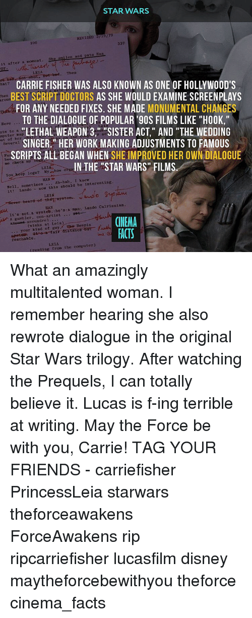 """star wars trilogy: STAR WARS  REVISED 3/19/79  109  337  it after a moment. She smiles and pats Ban  LEIA  mot bad. Then  Daar shot, CARRIE FISHER WAS ALSO KNOWN AS ONE OF HOLLYWOOD'S  hat?  BEST SCRIPT DOCTORS  AS SHE WOULDEXAMINE SCREENPLAYS  arou  FOR ANY NEEDED FIXES. SHE MADE MONUMENTAL CHANGES  TO THE DIALOGUE OF POPULAR '90S FILMS LIKE """"H00K,""""  Here  LETHAL WEAPON 3,"""" SISTER ACT,"""" AND """"THE WEDDING  to a  mputer of her  SINGER."""" HER WORK MAKING ADJUSTMENTS TO FAMOUS  several  SCRIPTS ALL BEGAN WHEN  SHE IMPROVED HER OWN DIALOGUE  me check my  IN THE """"STAR WARS"""" FILMS  LEIA  You keep logs? My how o  HAN  I knew  Well, Lando now this should be interesting  sometimes  Ah-hah  it LEIA  er heard  HAN  Lando Calrissian  sa man It's not a she's aH  ub A gambler  con-artist  CINEMA  at Leia)  arourei Bespin  your kind of guy anstance-but  Na te-a fair reachable.  FACTS  LEIA  computer)  reading from the What an amazingly multitalented woman. I remember hearing she also rewrote dialogue in the original Star Wars trilogy. After watching the Prequels, I can totally believe it. Lucas is f-ing terrible at writing. May the Force be with you, Carrie! TAG YOUR FRIENDS - carriefisher PrincessLeia starwars theforceawakens ForceAwakens rip ripcarriefisher lucasfilm disney maytheforcebewithyou theforce cinema_facts"""