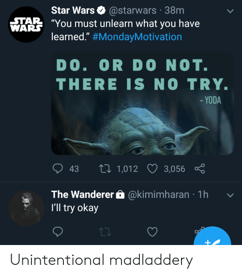 """Star Wars, Yoda, and Okay: Star Wars @starwars 38m  TAR You must unlearn what you have  WARS  learned."""" #MondayMotivation  DO. OR  DO NOT.  THERE IS NO TRY.  - YODA  LI 1,012  43  3,056  @kimimharan 1h  The Wanderer  I'll try okay Unintentional madladdery"""