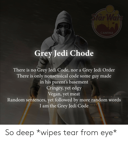 wipes tear: Star Wars  The  CANTINA  Grey Jedi Chode  Grey Jedi Code,  There is only nonsensical code some guy made  in his parent's basement  Cringey, yet edgy  Vegan, yet meat  Random sentences, yet followed by more random words  I am the Grey Jedi Code  There is no  nor a Grey Jedi Order So deep *wipes tear from eye*