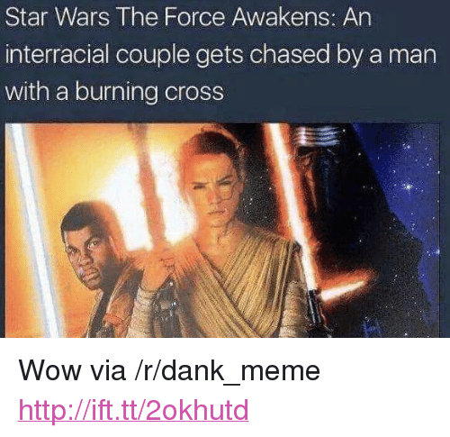 "Star Wars: The Force Awakens: Star Wars The Force Awakens: An  interracial couple gets chased by a man  with a burning cross <p>Wow via /r/dank_meme <a href=""http://ift.tt/2okhutd"">http://ift.tt/2okhutd</a></p>"