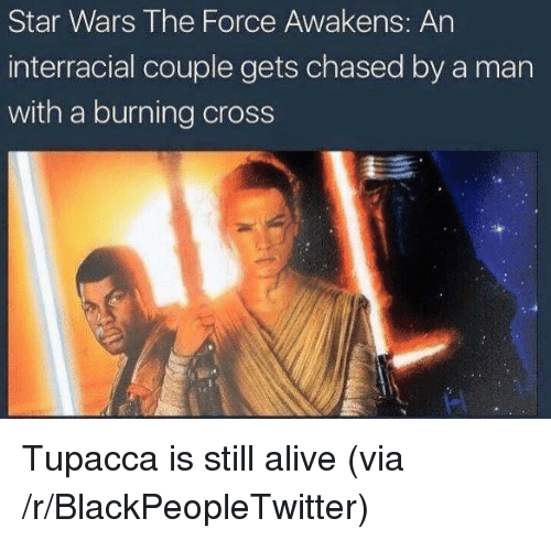 Star Wars: The Force Awakens: Star Wars The Force Awakens: An  interracial couple gets chased by a man  with a burning cross <p>Tupacca is still alive (via /r/BlackPeopleTwitter)</p>