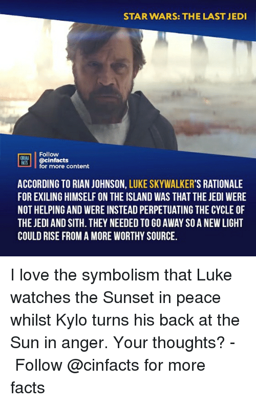symbolism: STAR WARS: THE LAST JEDI  Follow  CINENA  CS@cinfacts  for more content  ACCORDING TO RIAN JOHNSON, LUKE SKYWALKER'S RATIONALE  FOR EXILING HIMSELF ON THE ISLAND WAS THAT THE JEDI WERE  NOT HELPING AND WERE INSTEAD PERPETUATING THE CYCLE OF  THE JEDI AND SITH. THEY NEEDED TO GO AWAY SO A NEW LIGHT  COULD RISE FROM A MORE WORTHY SOURCE. I love the symbolism that Luke watches the Sunset in peace whilst Kylo turns his back at the Sun in anger. Your thoughts?⠀ -⠀⠀ Follow @cinfacts for more facts