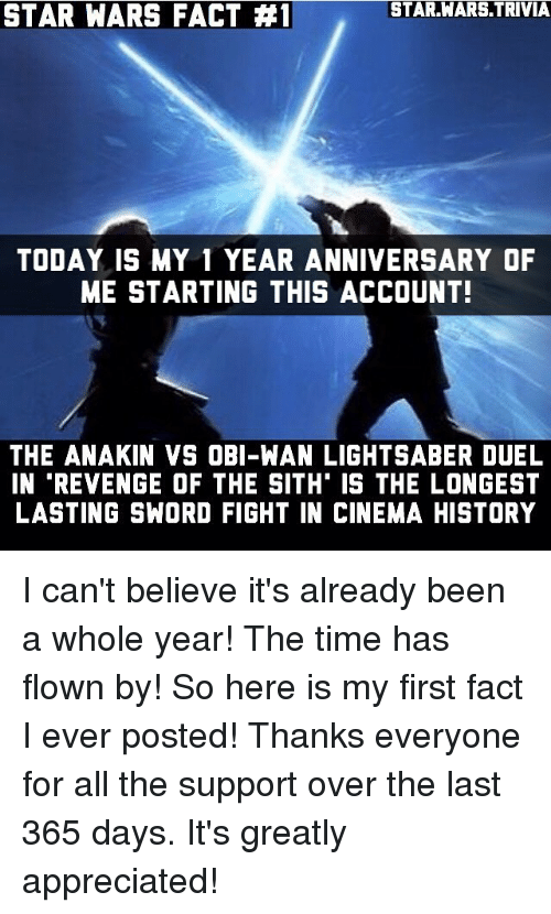 Lightsaber, Memes, and Revenge: STAR.WARS TRIVIA  STAR WARS FACT 41  TODAY IS MY 1 YEAR ANNIVERSARY OF  ME STARTING THIS ACCOUNT!  THE ANAKIN VS OBI-WAN LIGHTSABER DUEL  IN REVENGE OF THE SITH IS THE LONGEST  LASTING SWORD FIGHT IN CINEMA HISTORY I can't believe it's already been a whole year! The time has flown by! So here is my first fact I ever posted! Thanks everyone for all the support over the last 365 days. It's greatly appreciated!
