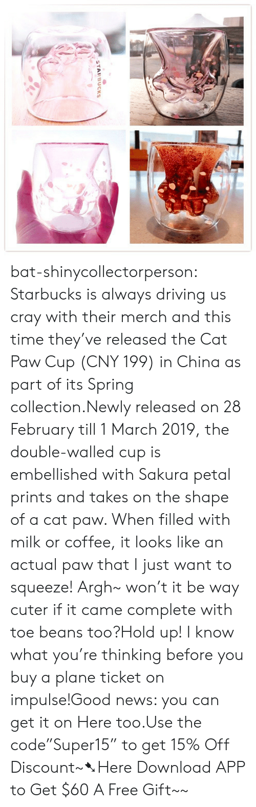 "sakura: STARBUCKS bat-shinycollectorperson:  Starbucks is always driving us cray with their merch and this time they've released the Cat Paw Cup (CNY 199) in China as part of its Spring collection.Newly released on 28 February till 1 March 2019, the double-walled cup is embellished with Sakura petal prints and takes on the shape of a cat paw. When filled with milk or coffee, it looks like an actual paw that I just want to squeeze! Argh~ won't it be way cuter if it came complete with toe beans too?Hold up! I know what you're thinking before you buy a plane ticket on impulse!Good news: you can get it on Here too.Use the code""Super15"" to get 15% Off Discount~➷Here Download APP to Get $60  A Free Gift~~"