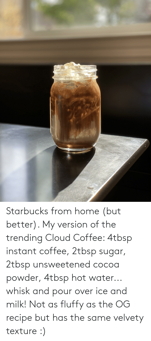 texture: Starbucks from home (but better). My version of the trending Cloud Coffee: 4tbsp instant coffee, 2tbsp sugar, 2tbsp unsweetened cocoa powder, 4tbsp hot water... whisk and pour over ice and milk! Not as fluffy as the OG recipe but has the same velvety texture :)