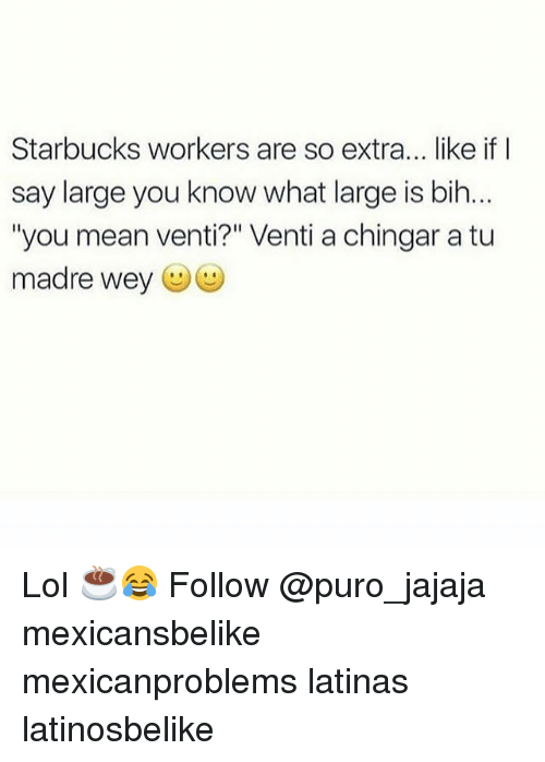 "Lol, Memes, and Starbucks: Starbucks workers are so extra... like if I  say large you know what large is bih.  ""you mean venti?"" Venti a chingar a tu  madre wey (ジ Lol ☕️😂 Follow @puro_jajaja mexicansbelike mexicanproblems latinas latinosbelike"