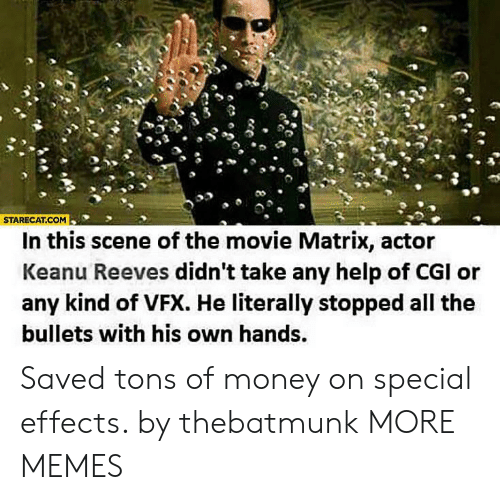 cgi: STARECAT.COM  In this scene of the movie Matrix, actor  Keanu Reeves didn't take any help of CGI or  any kind of VFX. He literally stopped all the  bullets with his own hands. Saved tons of money on special effects. by thebatmunk MORE MEMES