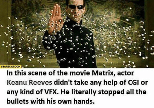 cgi: STARECAT.COM  In this scene of the movie Matrix, actor  Keanu Reeves didn't take any help of CGI or  any kind of VFX. He literally stopped all the  bullets with his own hands.