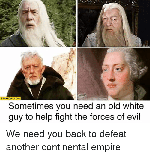 dank: STARECAT.COM  Sometimes you need an old white  guy to help fight the forces of evil We need you back to defeat another continental empire