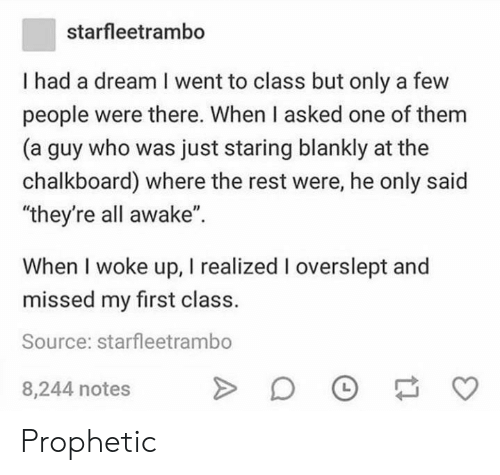 "Overslept: starfleetrambo  I had a dream I went to class but only a few  people were there. When I asked one of them  (a guy who was just staring blankly at the  chalkboard) where the rest were, he only said  ""they're all awake"".  When I woke up, I realized I overslept and  missed my first class.  Source: starfleetrambo  8,244 notes Prophetic"