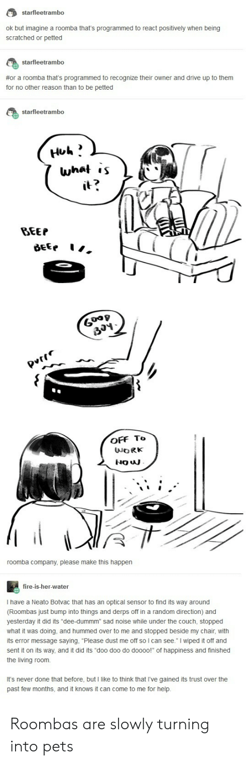 """roombas: starfleetrambo  ok but imagine a roomba that's programmed to react positively when being  scratched or petted  starfleetrambo  #or a roomba that's programmed to recognize their owner and drive up to them  for no other reason than to be petted  starfleetrambo  what ,s  2  BEEP  6  OFF To  roomba company, please make this happen  fire-is-her-water  I have a Neato Botvac that has an optical sensor to find its way around  (Roombas just bump into things and derps off in a random direction) and  yesterday it did its """"dee-dummm"""" sad noise while under the couch, stopped  what it was doing, and hummed over to me and stopped beside my chair, with  its error message saying, """"Please dust me off so l can see."""" I wiped it off and  sent it on its way, and it did its """"doo doo do doooo! of happiness and finished  the living room.  It's never done that before, but I like to think that I've gained its trust over the  past few months, and it knows it can come to me for help Roombas are slowly turning into pets"""